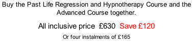 Buy the Past Life Regression and Hypnotherapy Course and the Advanced Course together.  All inclusive price  £630  Save £120  Or four instalments of £165