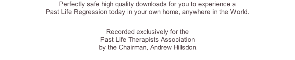 Perfectly safe high quality downloads for you to experience a  Past Life Regression today in your own home, anywhere in the World.   Recorded exclusively for the  Past Life Therapists Association  by the Chairman, Andrew Hillsdon.